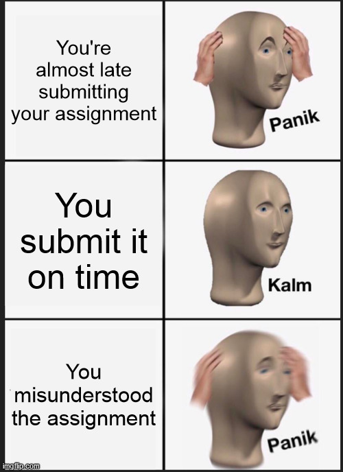 Anyone ever had this experience? |  You're almost late submitting your assignment; You submit it on time; You misunderstood the assignment | image tagged in memes,panik kalm panik,online school,misunderstanding,misunderstood,whoops | made w/ Imgflip meme maker