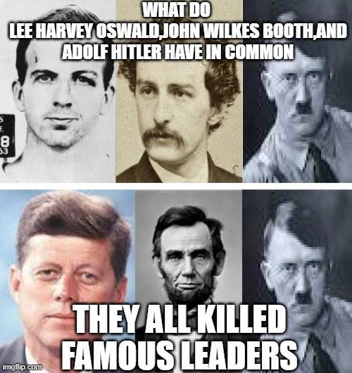 WHAT DO  LEE HARVEY OSWALD,JOHN WILKES BOOTH,AND ADOLF HITLER HAVE IN COMMON; THEY ALL KILLED FAMOUS LEADERS | image tagged in memes,dark,dark humor | made w/ Imgflip meme maker