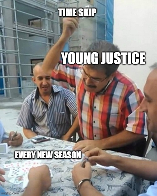 Young Justice and time skips |  TIME SKIP; YOUNG JUSTICE; EVERY NEW SEASON | image tagged in angry turkish man playing cards meme,young justice,season 4,dc,dc comics | made w/ Imgflip meme maker