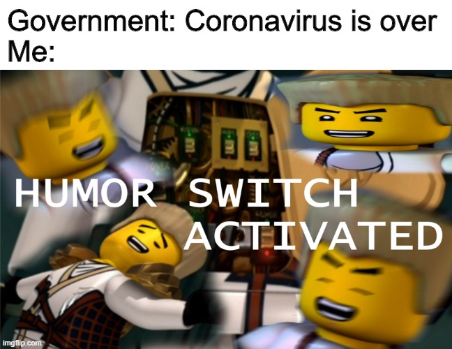 geddit |  Government: Coronavirus is over Me: | image tagged in humor switch activated | made w/ Imgflip meme maker