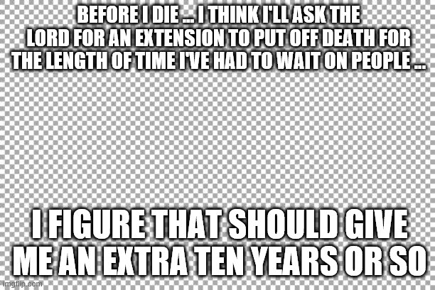 Free |  BEFORE I DIE … I THINK I'LL ASK THE LORD FOR AN EXTENSION TO PUT OFF DEATH FOR THE LENGTH OF TIME I'VE HAD TO WAIT ON PEOPLE ... I FIGURE THAT SHOULD GIVE ME AN EXTRA TEN YEARS OR SO | image tagged in free | made w/ Imgflip meme maker