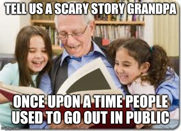 Storytelling Grandpa |  TELL US A SCARY STORY GRANDPA; ONCE UPON A TIME PEOPLE USED TO GO OUT IN PUBLIC | image tagged in memes,storytelling grandpa | made w/ Imgflip meme maker