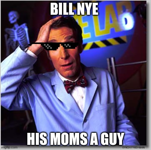 Bill Nye The Science Guy |  BILL NYE; HIS MOMS A GUY | image tagged in memes,bill nye the science guy | made w/ Imgflip meme maker