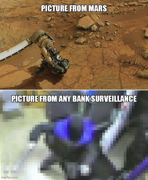 why? |  PICTURE FROM MARS; PICTURE FROM ANY BANK SURVEILLANCE | image tagged in mars,bank | made w/ Imgflip meme maker