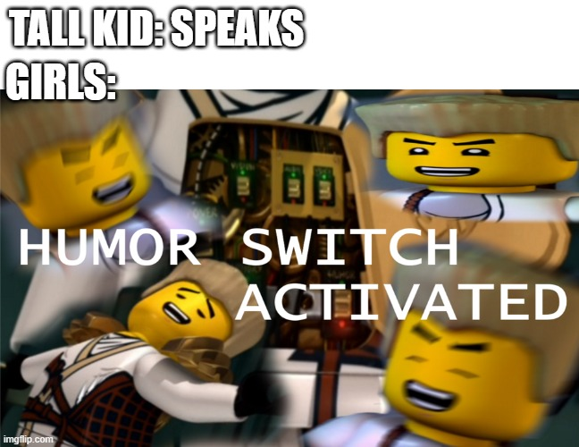 Humor Switch Activated |  TALL KID: SPEAKS; GIRLS: | image tagged in humor switch activated | made w/ Imgflip meme maker