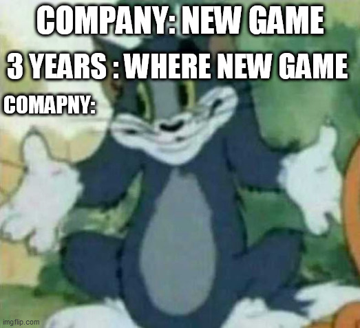 (No title) |  3 YEARS : WHERE NEW GAME; COMPANY: NEW GAME; COMAPNY: | image tagged in tom i dont know meme | made w/ Imgflip meme maker