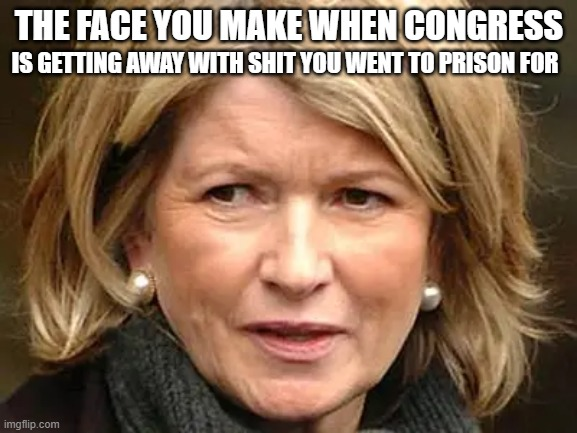 Martha Stewart did her time. So can congress. |  THE FACE YOU MAKE WHEN CONGRESS; IS GETTING AWAY WITH SHIT YOU WENT TO PRISON FOR | image tagged in politics,america,congress,martha stewart | made w/ Imgflip meme maker