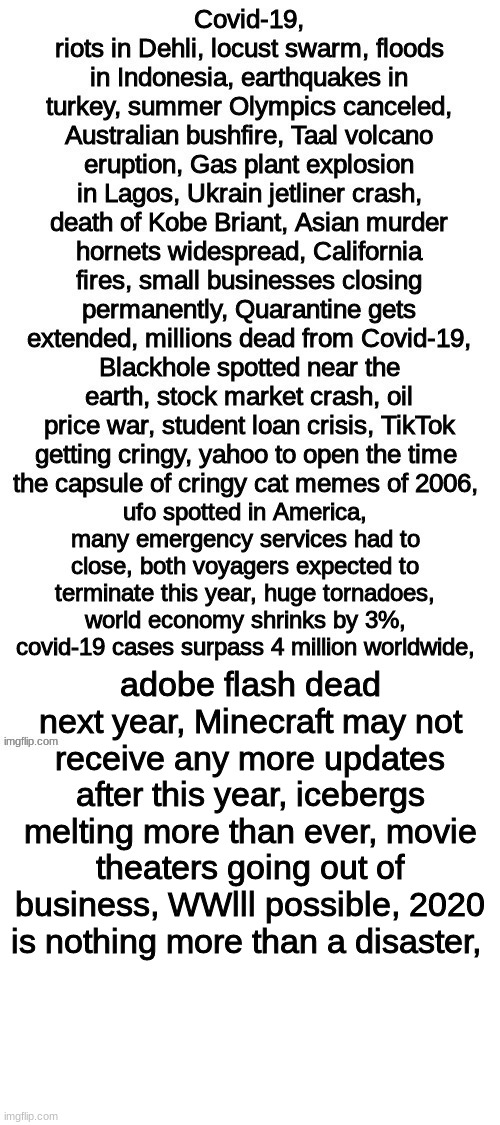 2020 Is An OOF year!!!! what can I add next. Comment below... |  adobe flash dead next year, Minecraft may not receive any more updates after this year, icebergs melting more than ever, movie theaters going out of business, WWlll possible, 2020 is nothing more than a disaster, | image tagged in blank white template,memes | made w/ Imgflip meme maker