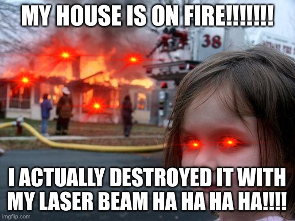 Disaster Girl Meme |  MY HOUSE IS ON FIRE!!!!!!! I ACTUALLY DESTROYED IT WITH MY LASER BEAM HA HA HA HA!!!! | image tagged in memes,disaster girl | made w/ Imgflip meme maker