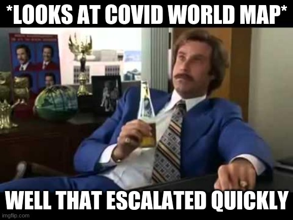 Well That Escalated Quickly |  *LOOKS AT COVID WORLD MAP*; WELL THAT ESCALATED QUICKLY | image tagged in memes,well that escalated quickly | made w/ Imgflip meme maker