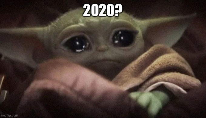 Crying Baby Yoda | 2020? | image tagged in crying baby yoda | made w/ Imgflip meme maker