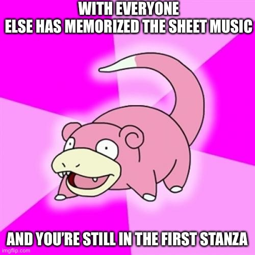 Slowpoke |  WITH EVERYONE ELSE HAS MEMORIZED THE SHEET MUSIC; AND YOU'RE STILL IN THE FIRST STANZA | image tagged in memes,slowpoke,band | made w/ Imgflip meme maker