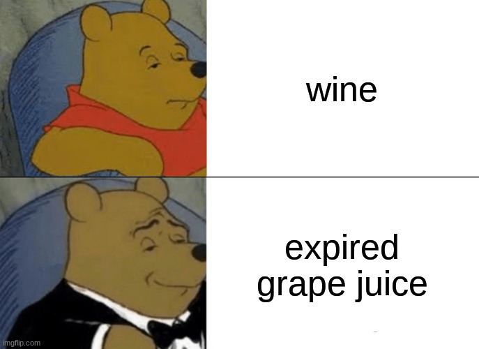 winy the pou |  wine; expired grape juice | image tagged in memes,tuxedo winnie the pooh | made w/ Imgflip meme maker