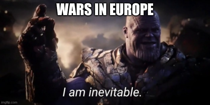 I am inevitable |  WARS IN EUROPE | image tagged in i am inevitable | made w/ Imgflip meme maker