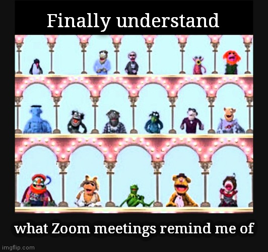 Zoom meetings |  Finally understand; what Zoom meetings remind me of | image tagged in the muppets,zoom,meeting,conference,phone call,upvote | made w/ Imgflip meme maker