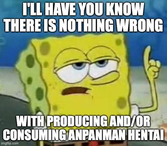 Anpanman Hentai |  I'LL HAVE YOU KNOW THERE IS NOTHING WRONG; WITH PRODUCING AND/OR CONSUMING ANPANMAN HENTAI | image tagged in memes,i'll have you know spongebob,anpanman,hentai | made w/ Imgflip meme maker