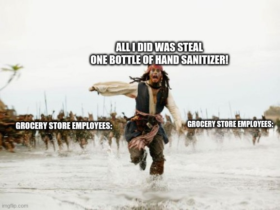Basically me... |  ALL I DID WAS STEAL ONE BOTTLE OF HAND SANITIZER! GROCERY STORE EMPLOYEES:; GROCERY STORE EMPLOYEES: | image tagged in memes,jack sparrow being chased,i,has,all de,hand sanitizer | made w/ Imgflip meme maker