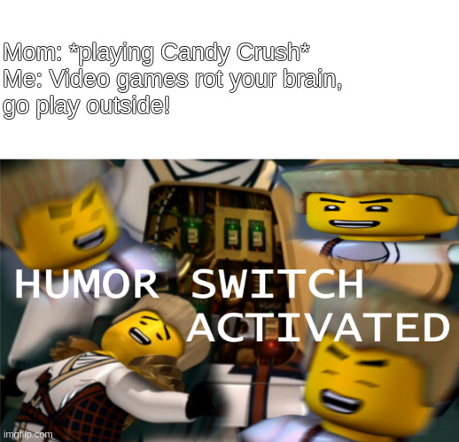 Humor Switch Activated |  Mom: *playing Candy Crush* Me: Video games rot your brain, go play outside! | image tagged in humor switch activated | made w/ Imgflip meme maker