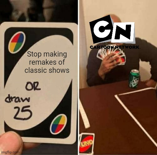 UNO Draw 25 Cards Meme |  Stop making remakes of classic shows | image tagged in memes,uno draw 25 cards | made w/ Imgflip meme maker