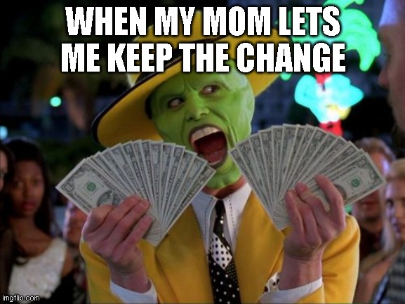 Money Money |  WHEN MY MOM LETS ME KEEP THE CHANGE | image tagged in memes,money money | made w/ Imgflip meme maker