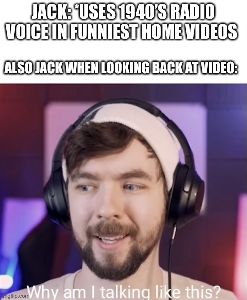 Jse why am I talking like this |  JACK: *USES 1940'S RADIO VOICE IN FUNNIEST HOME VIDEOS; ALSO JACK WHEN LOOKING BACK AT VIDEO: | image tagged in jse why am i talking like this | made w/ Imgflip meme maker