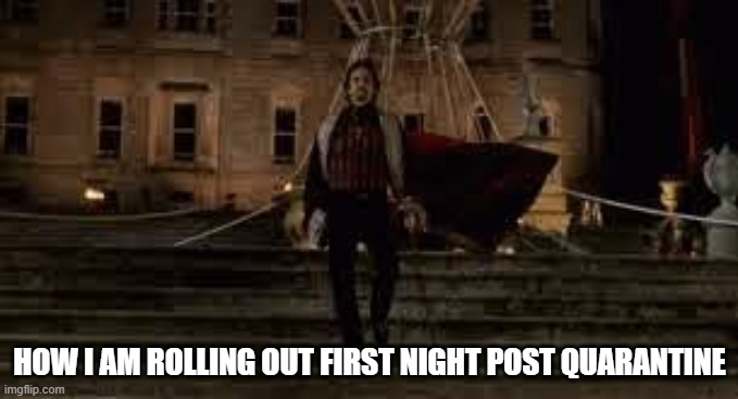 Date Night Post Quarantine |  HOW I AM ROLLING OUT FIRST NIGHT POST QUARANTINE | image tagged in count of monte cristo | made w/ Imgflip meme maker