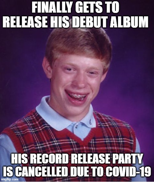 RECORD RELEASE PARTY |  FINALLY GETS TO RELEASE HIS DEBUT ALBUM; HIS RECORD RELEASE PARTY IS CANCELLED DUE TO COVID-19 | image tagged in memes,bad luck brian,record,album,covid-19,release | made w/ Imgflip meme maker