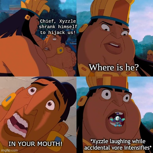 OH NO |  Chief, Xyzzle shrank himself to hijack us! Where is he? IN YOUR MOUTH! *Xyzzle laughing while accidental vore intensifies* | image tagged in we are safe here,msm,vore | made w/ Imgflip meme maker