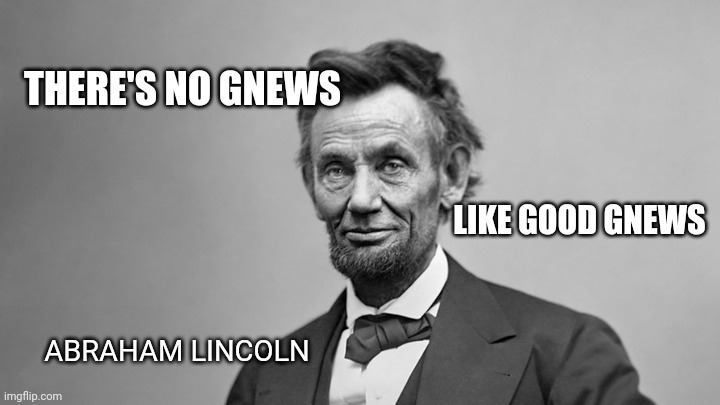 Good Gnews |  THERE'S NO GNEWS; LIKE GOOD GNEWS; ABRAHAM LINCOLN | image tagged in abraham lincoln,funny memes,fun | made w/ Imgflip meme maker