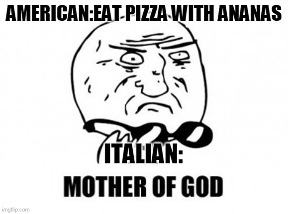 Mother Of God |  AMERICAN:EAT PIZZA WITH ANANAS; ITALIAN: | image tagged in memes,mother of god | made w/ Imgflip meme maker