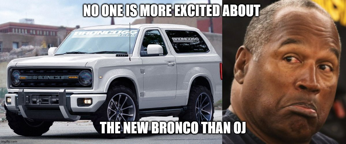 OJ Loves that New Bronco |  NO ONE IS MORE EXCITED ABOUT; THE NEW BRONCO THAN OJ | image tagged in oj simpson,murderer,white bronco,ford bronco,oj | made w/ Imgflip meme maker