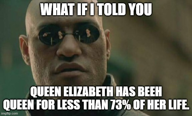 That |  WHAT IF I TOLD YOU; QUEEN ELIZABETH HAS BEEH QUEEN FOR LESS THAN 73% OF HER LIFE. | image tagged in matrix morpheus,queen elizabeth,percentage | made w/ Imgflip meme maker