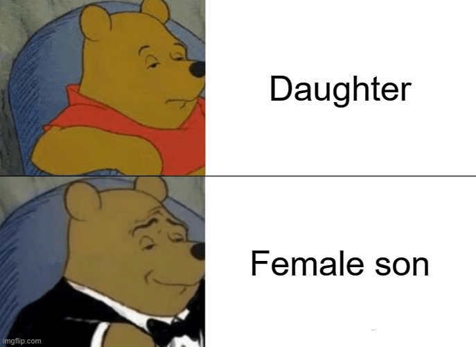 Tuxedo Winnie The Pooh Meme |  Daughter; Female son | image tagged in memes,tuxedo winnie the pooh | made w/ Imgflip meme maker