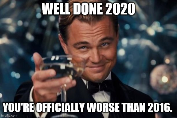 2016 was bad, but this year is worse |  WELL DONE 2020; YOU'RE OFFICIALLY WORSE THAN 2016. | image tagged in memes,leonardo dicaprio cheers | made w/ Imgflip meme maker