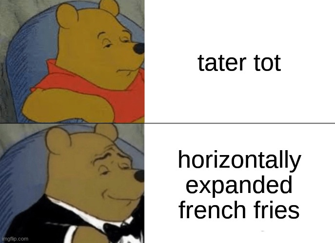Tuxedo Winnie The Pooh Meme |  tater tot; horizontally expanded french fries | image tagged in memes,tuxedo winnie the pooh | made w/ Imgflip meme maker