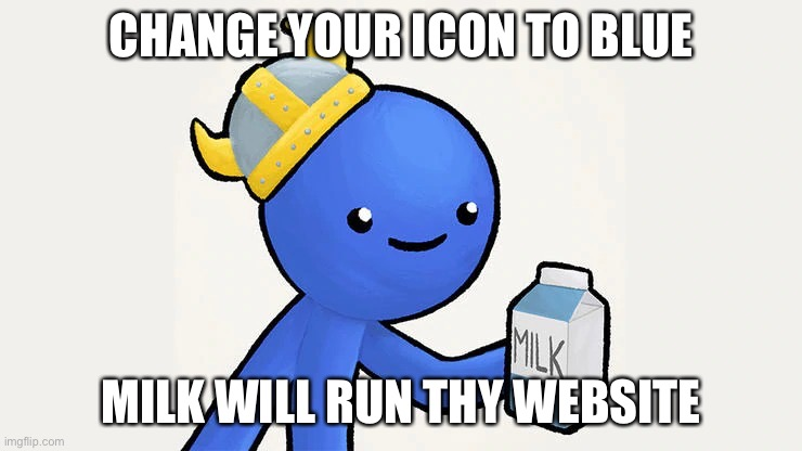 got milk | CHANGE YOUR ICON TO BLUE MILK WILL RUN THY WEBSITE | image tagged in got milk | made w/ Imgflip meme maker