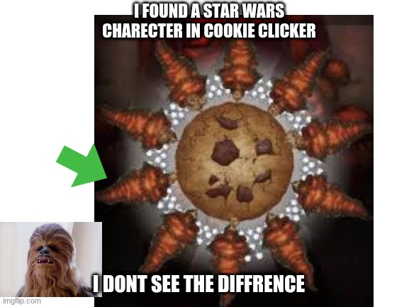 Hey look.... its Chewbacca |  I FOUND A STAR WARS CHARECTER IN COOKIE CLICKER; I DONT SEE THE DIFFRENCE | image tagged in chewbacca,cookie,meme | made w/ Imgflip meme maker