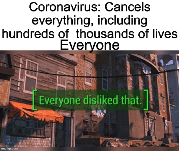 Fallout 4 Everyone Disliked That |  Coronavirus: Cancels everything, including hundreds of  thousands of lives; Everyone | image tagged in fallout 4 everyone disliked that,memes | made w/ Imgflip meme maker