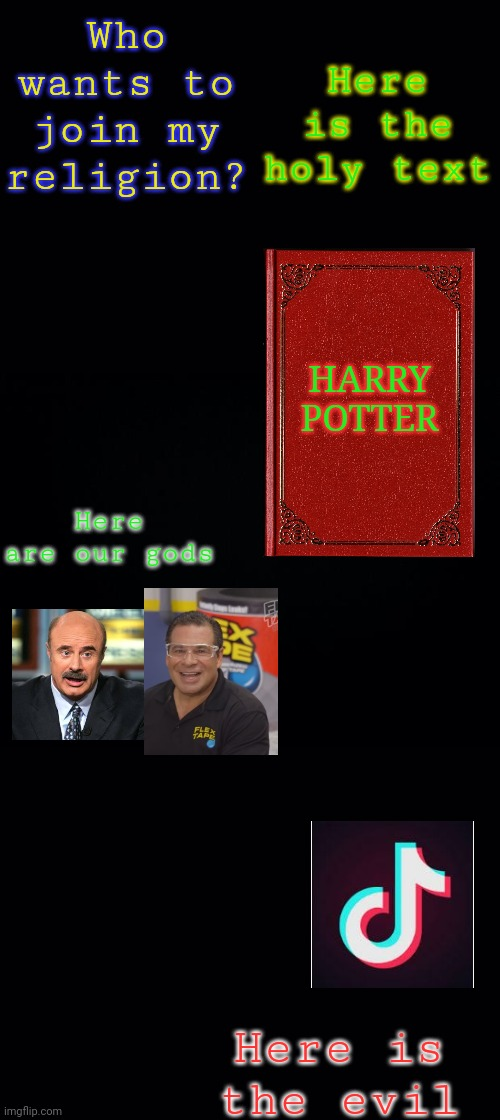Join my religion |  Here is the holy text; Who wants to join my religion? HARRY POTTER; Here are our gods; Here is the evil | image tagged in black background,religion | made w/ Imgflip meme maker