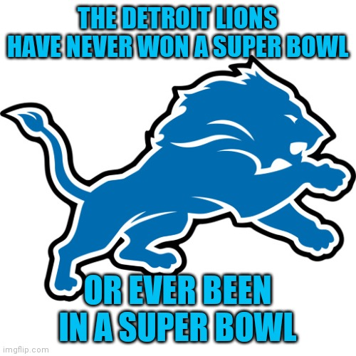 Laughable |  THE DETROIT LIONS HAVE NEVER WON A SUPER BOWL; OR EVER BEEN IN A SUPER BOWL | image tagged in detroit lions,memes,nfl memes | made w/ Imgflip meme maker
