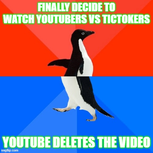 Socially Awesome Awkward Penguin |  FINALLY DECIDE TO WATCH YOUTUBERS VS TICTOKERS; YOUTUBE DELETES THE VIDEO | image tagged in memes,socially awesome awkward penguin | made w/ Imgflip meme maker