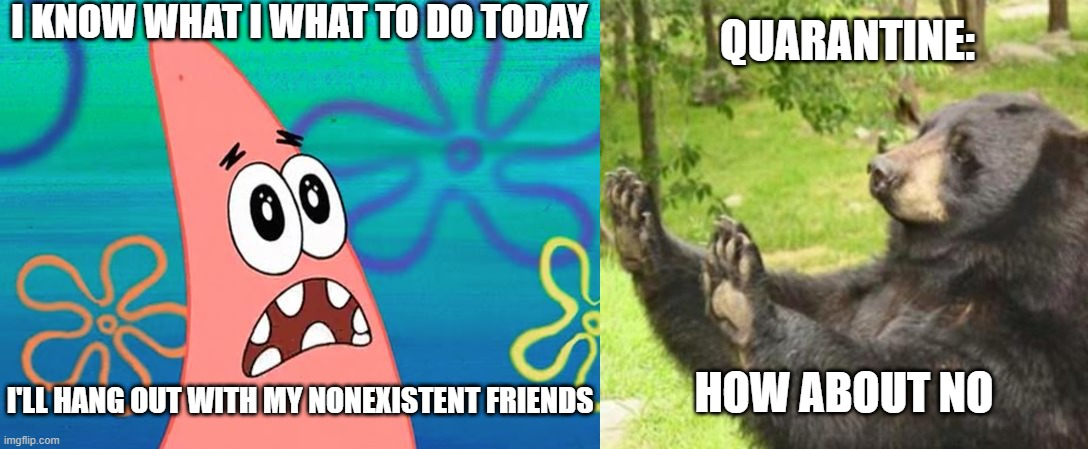 My mood |  I KNOW WHAT I WHAT TO DO TODAY; QUARANTINE:; HOW ABOUT NO; I'LL HANG OUT WITH MY NONEXISTENT FRIENDS | image tagged in how about no,i know what i wanna do today | made w/ Imgflip meme maker