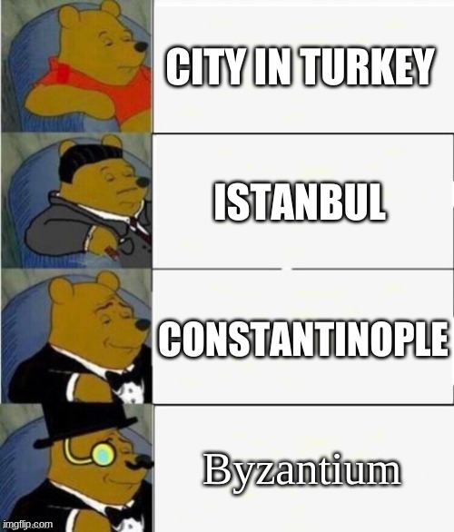 Tuxedo Winnie the Pooh 4 panel |  CITY IN TURKEY; ISTANBUL; CONSTANTINOPLE; Byzantium | image tagged in tuxedo winnie the pooh 4 panel | made w/ Imgflip meme maker