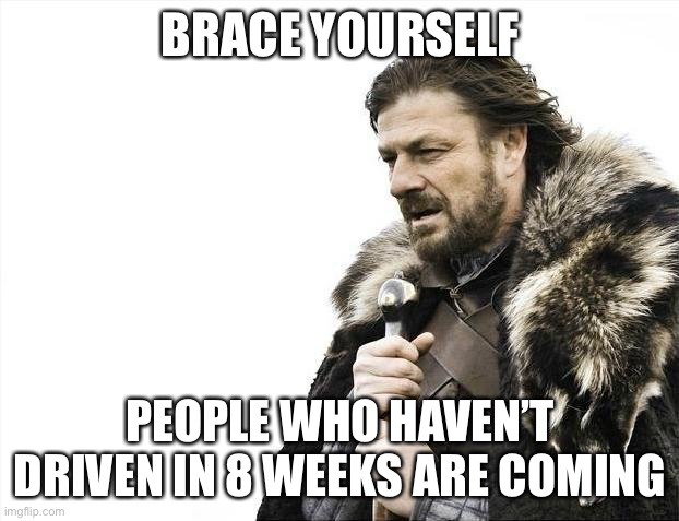 Brace Yourselves X is Coming |  BRACE YOURSELF; PEOPLE WHO HAVEN'T DRIVEN IN 8 WEEKS ARE COMING | image tagged in memes,brace yourselves x is coming | made w/ Imgflip meme maker