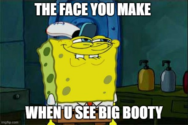 Don't You Squidward Meme |  THE FACE YOU MAKE; WHEN U SEE BIG BOOTY | image tagged in memes,don't you squidward | made w/ Imgflip meme maker