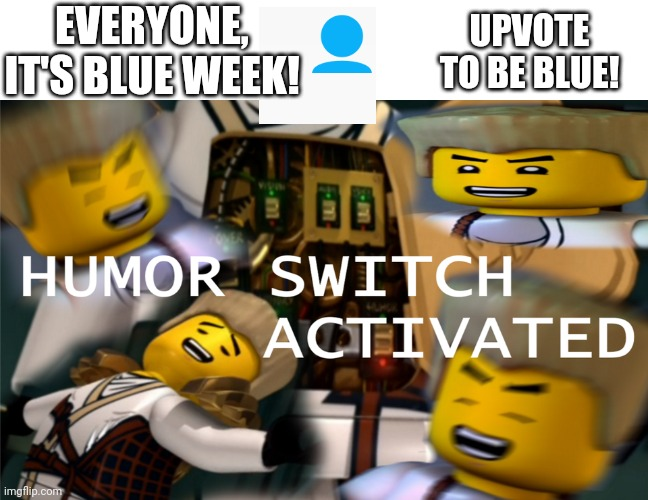 Blue Man Week!! (Upvote Day!) |  EVERYONE, IT'S BLUE WEEK! UPVOTE TO BE BLUE! | image tagged in humor switch activated,memes,blue | made w/ Imgflip meme maker