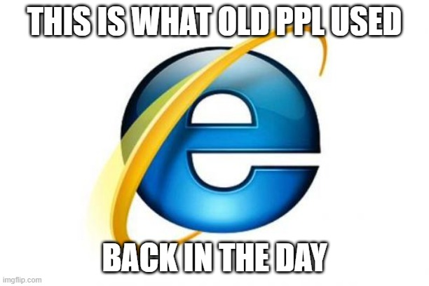 Internet Explorer |  THIS IS WHAT OLD PPL USED; BACK IN THE DAY | image tagged in memes,internet explorer | made w/ Imgflip meme maker