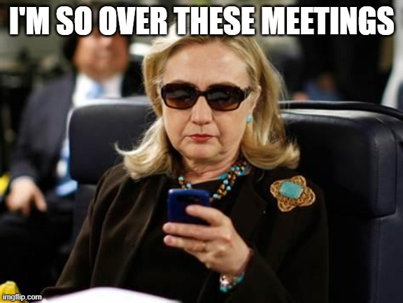 Hillary Clinton Cellphone |  I'M SO OVER THESE MEETINGS | image tagged in memes,hillary clinton cellphone | made w/ Imgflip meme maker