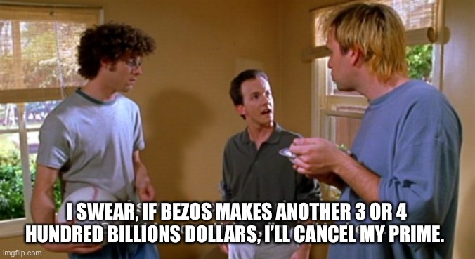 Damn Bezos |  I SWEAR, IF BEZOS MAKES ANOTHER 3 OR 4 HUNDRED BILLIONS DOLLARS, I'LL CANCEL MY PRIME. | image tagged in prime,amazon,jeff bezos,basketball,baseball | made w/ Imgflip meme maker