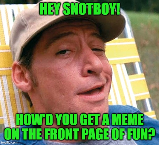 HEY SNOTBOY! HOW'D YOU GET A MEME ON THE FRONT PAGE OF FUN? | made w/ Imgflip meme maker